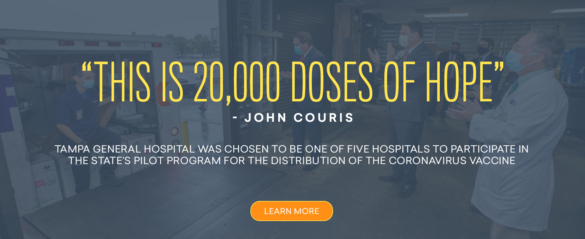 This is 20,000 doses of hope. John Couris. Tampa General Hospital was chosen to be one of five hospitals to participate in the state's pilot program for the distribution of the Coronavirus vaccine