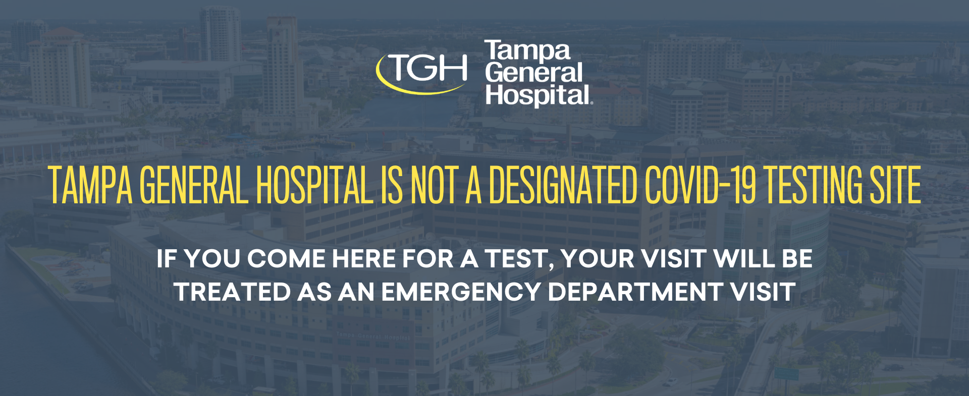 Tampa General Hospital is not a designated COVID-19 testing site. If you come here for a test, it will be treated as an emergency department visit.